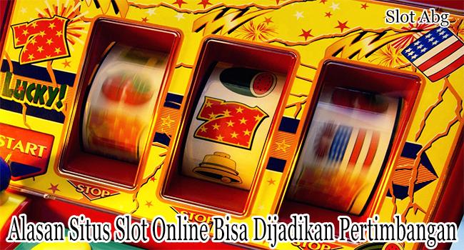 Alasan Situs Slot Online Bisa Dijadikan Pertimbangan Para Bettor
