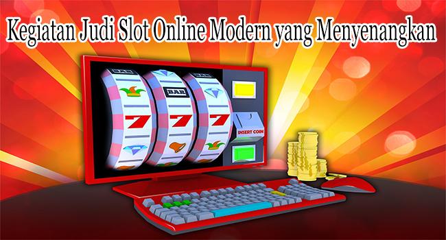 Kegiatan Judi Slot Online Modern yang Menyenangkan
