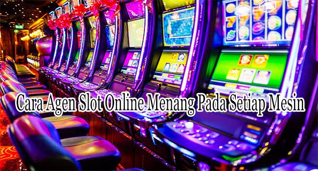Cara Agen Slot Online Menang Pada Setiap Mesin