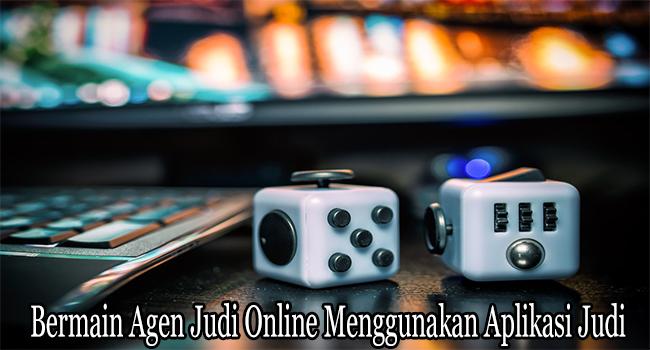 Bermain Agen Judi Online Menggunakan Aplikasi Judi