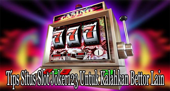 Tips Situs Slot Joker123 Untuk Kalahkan Bettor Lain