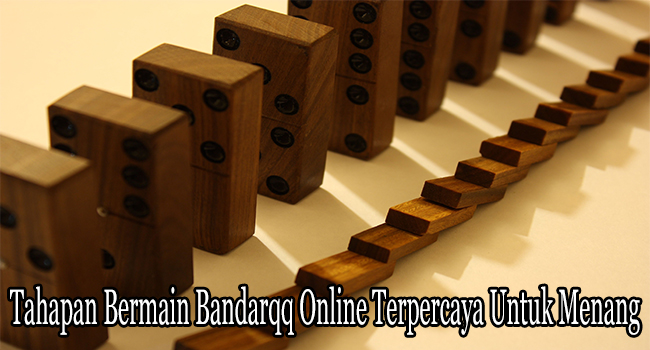 Tahapan Bermain Bandarqq Online Terpercaya Untuk Menang